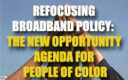 REFOCUSING BROADBAND POLICY-THE NEW OPPORTUNITY AGENDA FOR PEOPLE OF COLOR